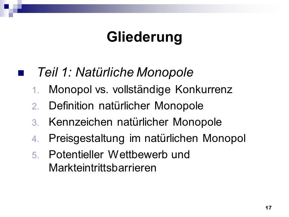 17 Gliederung Teil 1: Natürliche Monopole 1. Monopol vs. vollständige Konkurrenz 2. Definition natürlicher Monopole 3. Kennzeichen natürlicher Monopol