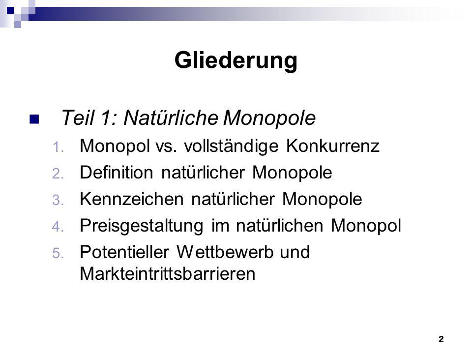 2 Gliederung Teil 1: Natürliche Monopole 1. Monopol vs. vollständige Konkurrenz 2. Definition natürlicher Monopole 3. Kennzeichen natürlicher Monopole