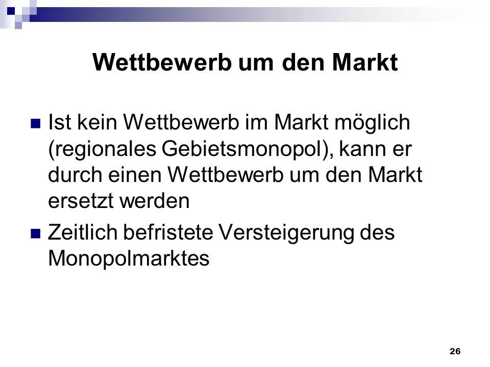 26 Wettbewerb um den Markt Ist kein Wettbewerb im Markt möglich (regionales Gebietsmonopol), kann er durch einen Wettbewerb um den Markt ersetzt werde