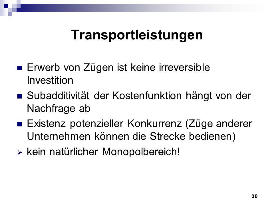 30 Transportleistungen Erwerb von Zügen ist keine irreversible Investition Subadditivität der Kostenfunktion hängt von der Nachfrage ab Existenz poten