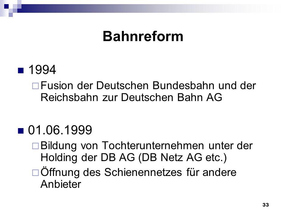 33 Bahnreform 1994 Fusion der Deutschen Bundesbahn und der Reichsbahn zur Deutschen Bahn AG 01.06.1999 Bildung von Tochterunternehmen unter der Holdin