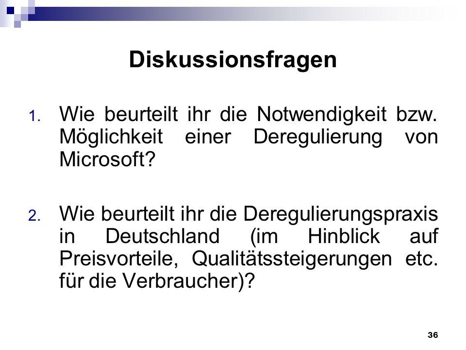 36 Diskussionsfragen 1. Wie beurteilt ihr die Notwendigkeit bzw. Möglichkeit einer Deregulierung von Microsoft? 2. Wie beurteilt ihr die Deregulierung