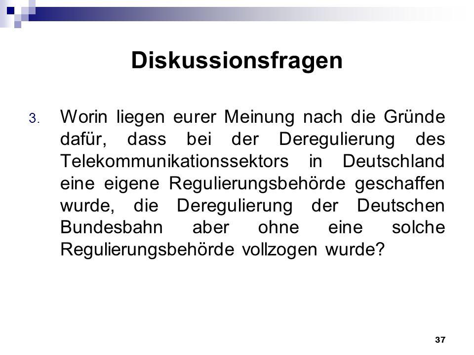 37 Diskussionsfragen 3. Worin liegen eurer Meinung nach die Gründe dafür, dass bei der Deregulierung des Telekommunikationssektors in Deutschland eine