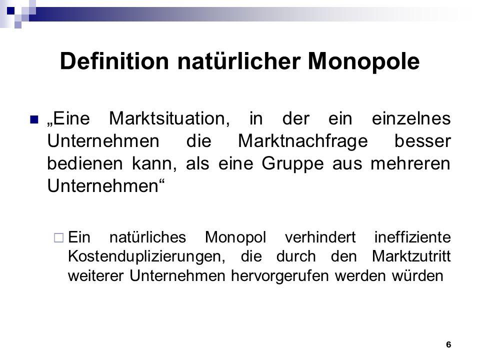 6 Definition natürlicher Monopole Eine Marktsituation, in der ein einzelnes Unternehmen die Marktnachfrage besser bedienen kann, als eine Gruppe aus m