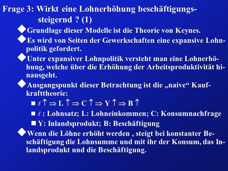 Frage 3: Wirkt eine Lohnerhöhung beschäftigungs- steigernd ? (1) u Grundlage dieser Modelle ist die Theorie von Keynes. u Es wird von Seiten der Gewer