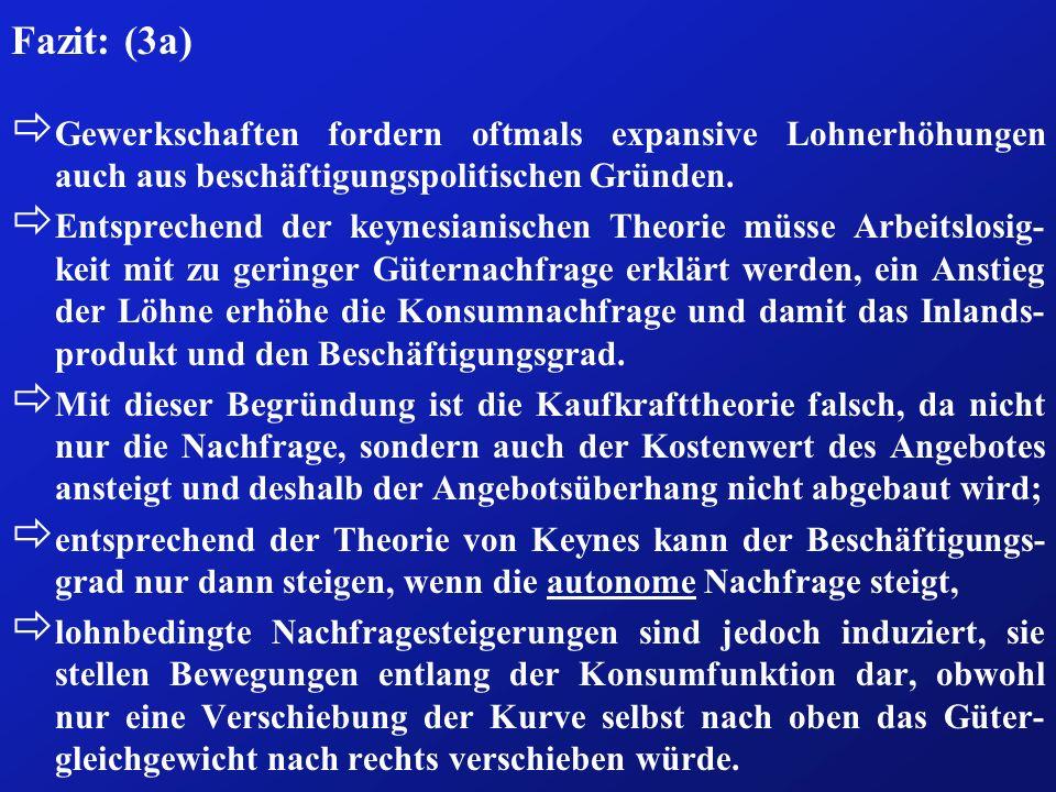 Fazit: (3a) ð Gewerkschaften fordern oftmals expansive Lohnerhöhungen auch aus beschäftigungspolitischen Gründen. ð Entsprechend der keynesianischen T