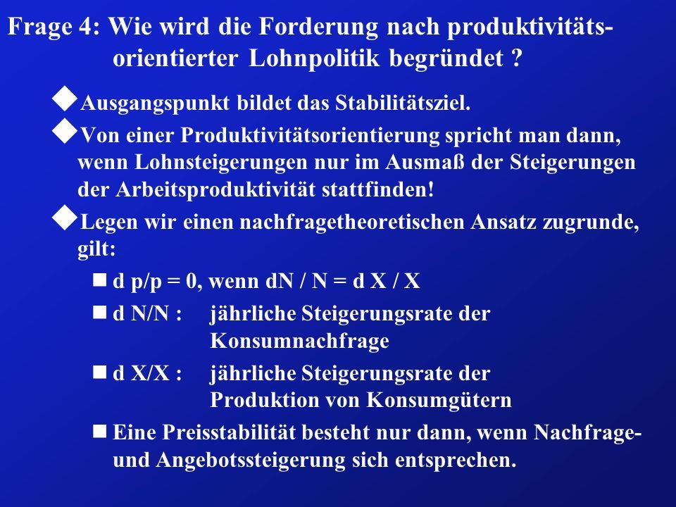 Frage 4: Wie wird die Forderung nach produktivitäts- orientierter Lohnpolitik begründet ? u Ausgangspunkt bildet das Stabilitätsziel. u Von einer Prod