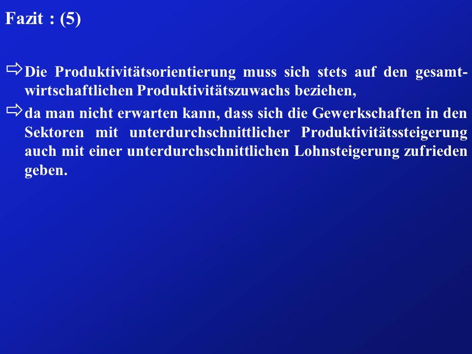 Fazit : (5) ð Die Produktivitätsorientierung muss sich stets auf den gesamt- wirtschaftlichen Produktivitätszuwachs beziehen, ð da man nicht erwarten