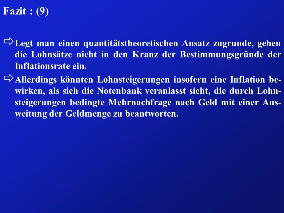 Fazit : (9) ð Legt man einen quantitätstheoretischen Ansatz zugrunde, gehen die Lohnsätze nicht in den Kranz der Bestimmungsgründe der Inflationsrate