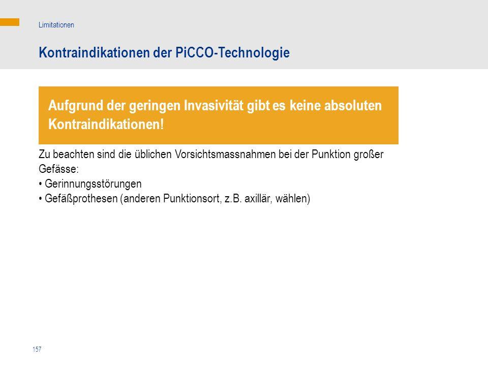 157 Kontraindikationen der PiCCO-Technologie Limitationen Zu beachten sind die üblichen Vorsichtsmassnahmen bei der Punktion großer Gefässe: Gerinnung