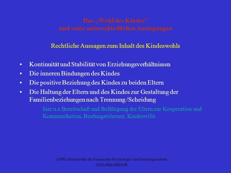 AFPG/Arbeitsstelle für Forensische Psychologie und Gerichtsgutachten www.afpg-online.de Das Wohl des Kindes und seine unterschiedlichen Auslegungen UN-Kinderrechtskonvention Bedürfnis nach Liebe, Akzeptanz und Zuwendung (Präambel und Art.6) Bedürfnis nach stabilen Bindungen (Art.
