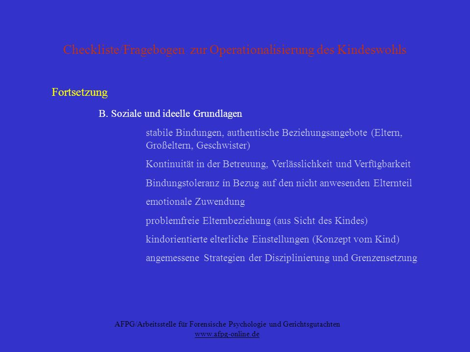AFPG/Arbeitsstelle für Forensische Psychologie und Gerichtsgutachten www.afpg-online.de Erzieherische Eignung und Kindeswille Erziehungseignung (Erziehungsfähigkeit) bestimmt durch Passungsverhältnis der drei Komponenten -Fähigkeit (Eltern) -Temperament (Kind) -Ökologische und ökonomische Faktoren (Entwicklungssetting) Beachtlichkeit des Kindeswillens die beiden Grundfunktionen des Kindeswillens -als Akt der Selbstbestimmung (Autonomie) -als Ausdruck der besonderen Verbundenheit des Kindes mit einem Elternteil
