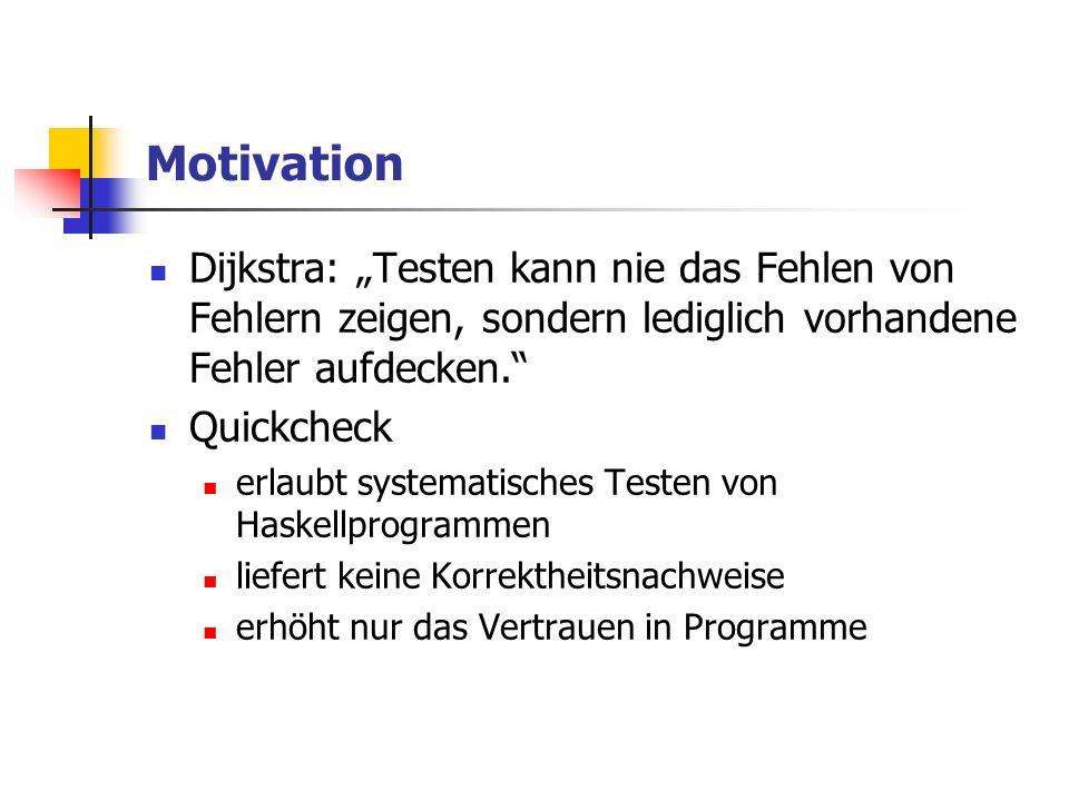 Motivation Dijkstra: Testen kann nie das Fehlen von Fehlern zeigen, sondern lediglich vorhandene Fehler aufdecken. Quickcheck erlaubt systematisches T