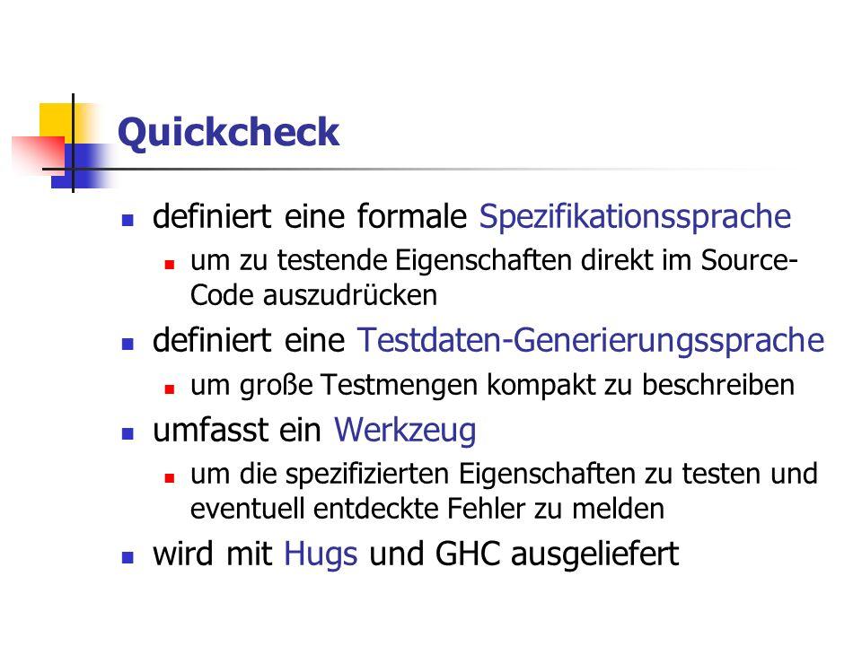 Quickcheck definiert eine formale Spezifikationssprache um zu testende Eigenschaften direkt im Source- Code auszudrücken definiert eine Testdaten-Generierungssprache um große Testmengen kompakt zu beschreiben umfasst ein Werkzeug um die spezifizierten Eigenschaften zu testen und eventuell entdeckte Fehler zu melden wird mit Hugs und GHC ausgeliefert