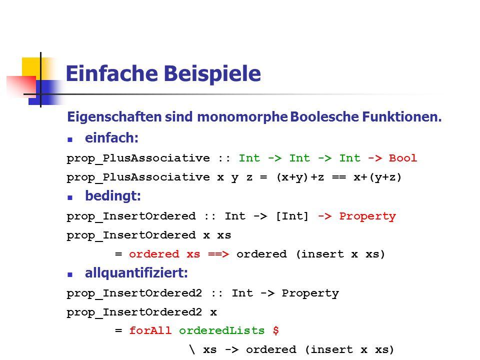 Einfache Beispiele Eigenschaften sind monomorphe Boolesche Funktionen. einfach: prop_PlusAssociative :: Int -> Int -> Int -> Bool prop_PlusAssociative