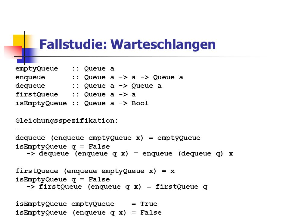Fallstudie: Warteschlangen emptyQueue :: Queue a enqueue :: Queue a -> a -> Queue a dequeue :: Queue a -> Queue a firstQueue :: Queue a -> a isEmptyQueue :: Queue a -> Bool Gleichungsspezifikation: ------------------------ dequeue (enqueue emptyQueue x) = emptyQueue isEmptyQueue q = False -> dequeue (enqueue q x) = enqueue (dequeue q) x firstQueue (enqueue emptyQueue x) = x isEmptyQueue q = False -> firstQueue (enqueue q x) = firstQueue q isEmptyQueue emptyQueue = True isEmptyQueue (enqueue q x) = False