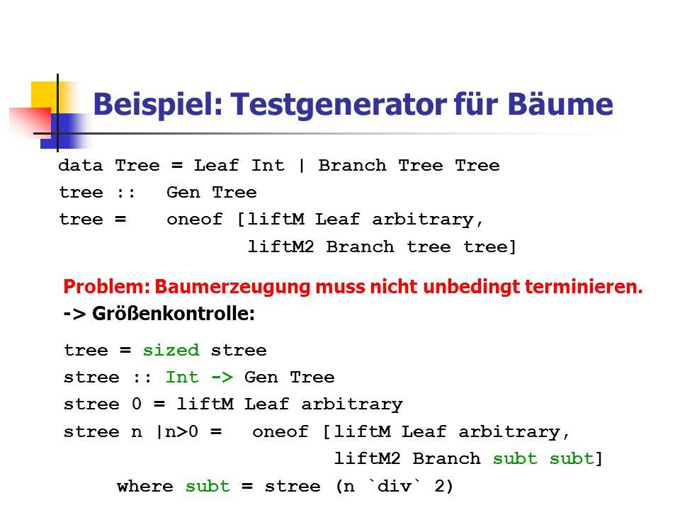 Testkontrolle Klassifikation von Testfällen: trivial :: Bool -> Property –> Property Beispiel: prop_InsertOrdered x xs = ordered xs => (trivial (length xs <= 2) $ ordered(insert x xs) classify :: Property -> String -> Property Beispiel: prop_InsertOrdered x xs = ordered xs => (classify (null xs) empty $ (classify (length xs == 1) unit $ ordered(insert x xs)
