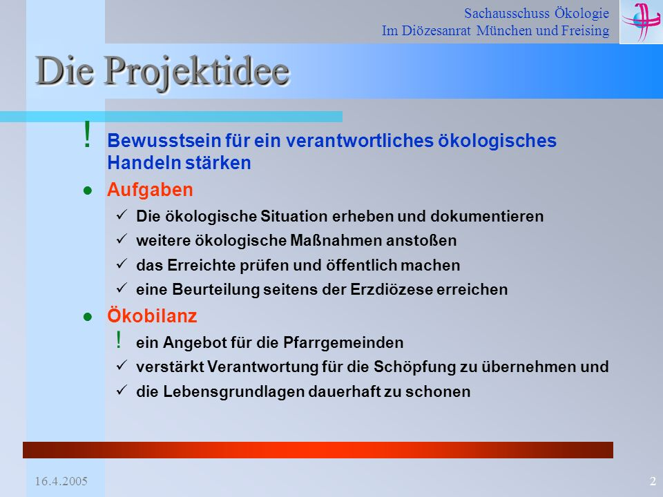 Sachausschuss Ökologie Im Diözesanrat München und Freising 16.4.20052 Die Projektidee ! Bewusstsein für ein verantwortliches ökologisches Handeln stär