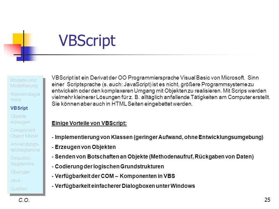 25 VBScript C.O. VBScript ist ein Derivat der OO Programmiersprache Visual Basic von Microsoft. Sinn einer Scriptsprache (s. auch: JavaScript) ist es