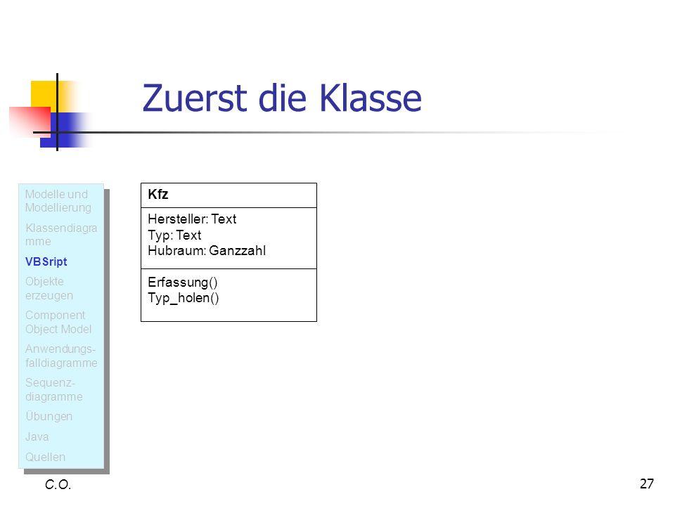 27 Zuerst die Klasse C.O. Kfz Hersteller: Text Typ: Text Hubraum: Ganzzahl Erfassung() Typ_holen() Modelle und Modellierung Klassendiagra mme VBSript