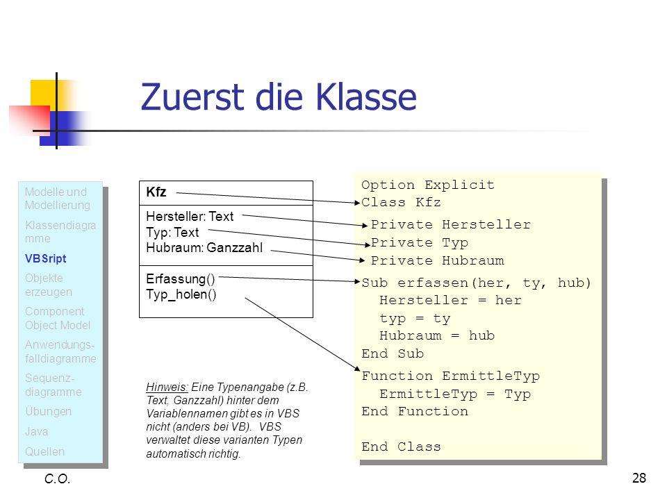 28 Zuerst die Klasse C.O. Option Explicit Class Kfz Private Hersteller Private Typ Private Hubraum Sub erfassen(her, ty, hub) Hersteller = her typ = t