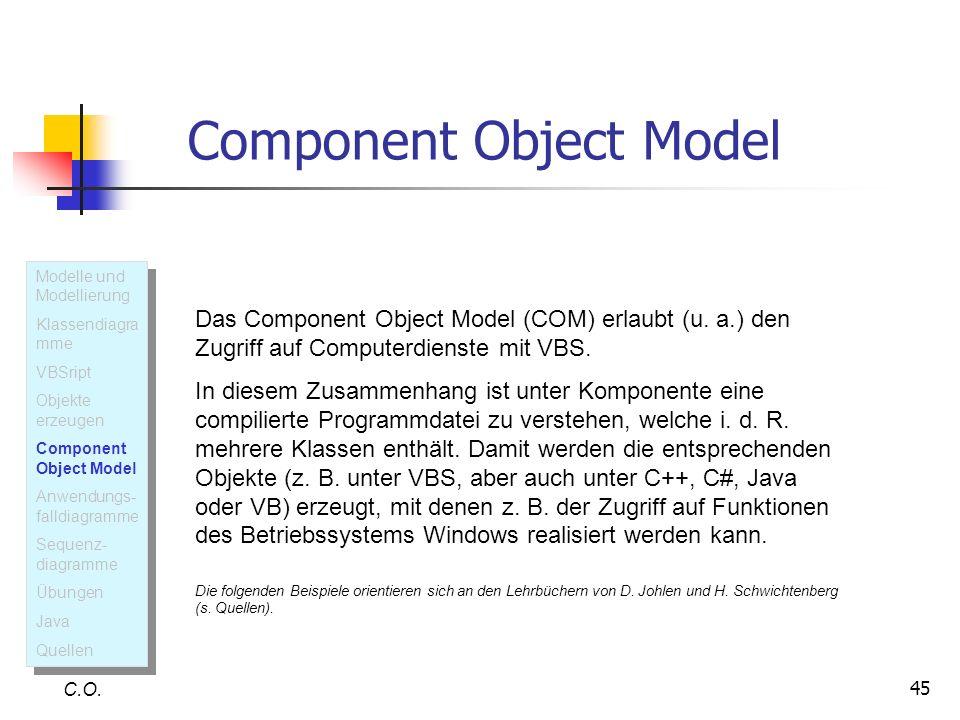 45 C.O. Das Component Object Model (COM) erlaubt (u. a.) den Zugriff auf Computerdienste mit VBS. In diesem Zusammenhang ist unter Komponente eine com