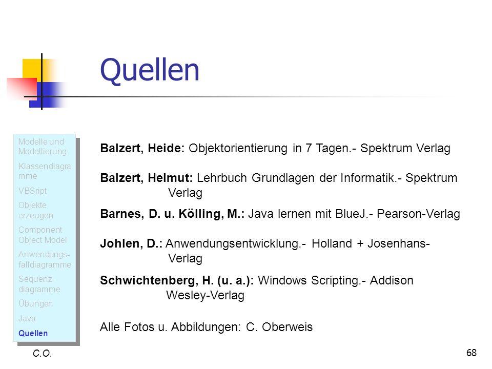68 Quellen C.O. Balzert, Heide: Objektorientierung in 7 Tagen.- Spektrum Verlag Balzert, Helmut: Lehrbuch Grundlagen der Informatik.- Spektrum Verlag