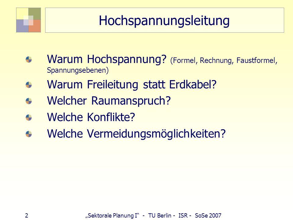 2 Sektorale Planung I - TU Berlin - ISR - SoSe 2007 Hochspannungsleitung Warum Hochspannung? (Formel, Rechnung, Faustformel, Spannungsebenen) Warum Fr