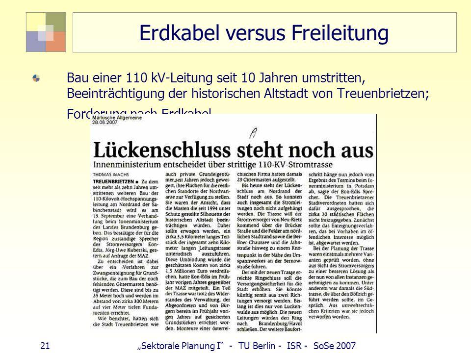 21 Sektorale Planung I - TU Berlin - ISR - SoSe 2007 Erdkabel versus Freileitung Bau einer 110 kV-Leitung seit 10 Jahren umstritten, Beeinträchtigung