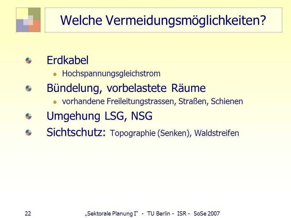 22 Sektorale Planung I - TU Berlin - ISR - SoSe 2007 Welche Vermeidungsmöglichkeiten? Erdkabel Hochspannungsgleichstrom Bündelung, vorbelastete Räume