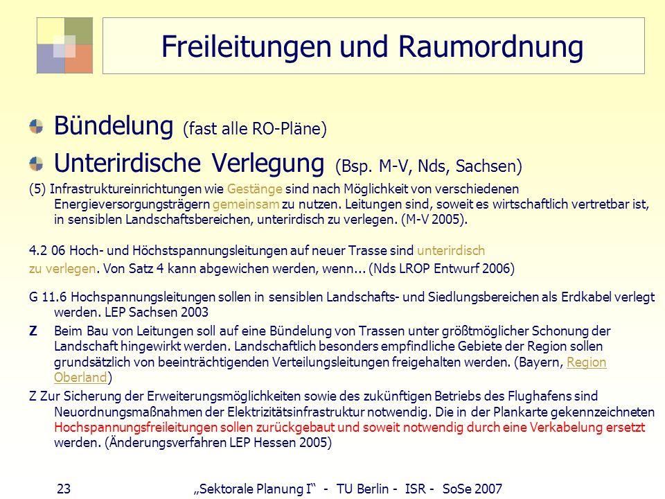 23 Sektorale Planung I - TU Berlin - ISR - SoSe 2007 Freileitungen und Raumordnung Bündelung (fast alle RO-Pläne) Unterirdische Verlegung (Bsp. M-V, N