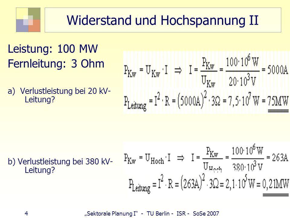 4 Sektorale Planung I - TU Berlin - ISR - SoSe 2007 Widerstand und Hochspannung II Leistung: 100 MW Fernleitung: 3 Ohm a) Verlustleistung bei 20 kV- L
