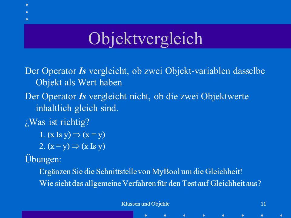 Klassen und Objekte11 Objektvergleich Der Operator Is vergleicht, ob zwei Objekt-variablen dasselbe Objekt als Wert haben Der Operator Is vergleicht n
