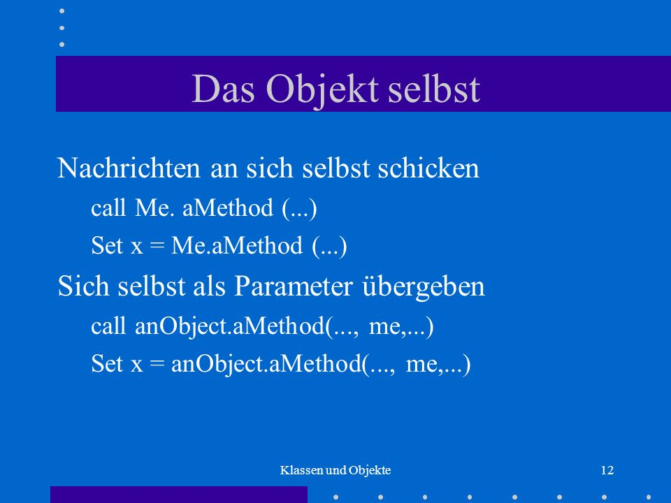 Klassen und Objekte12 Das Objekt selbst Nachrichten an sich selbst schicken call Me. aMethod (...) Set x = Me.aMethod (...) Sich selbst als Parameter