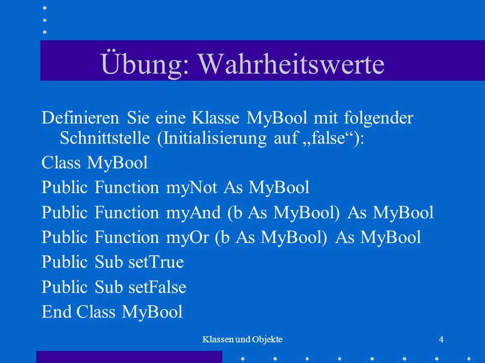 Klassen und Objekte15 Objektzuweisung Zuweisungen an Variablen zu Objekttypen: Dim x As New MyBool[x: false] Dim y As New MyBool [x: false, y: false] Call x.setTrue[x: true, y: false] Set y = x[x: true, y: true] Call y.setFalse[x: false, y: false] If x Is y Then...[(x = y) true]