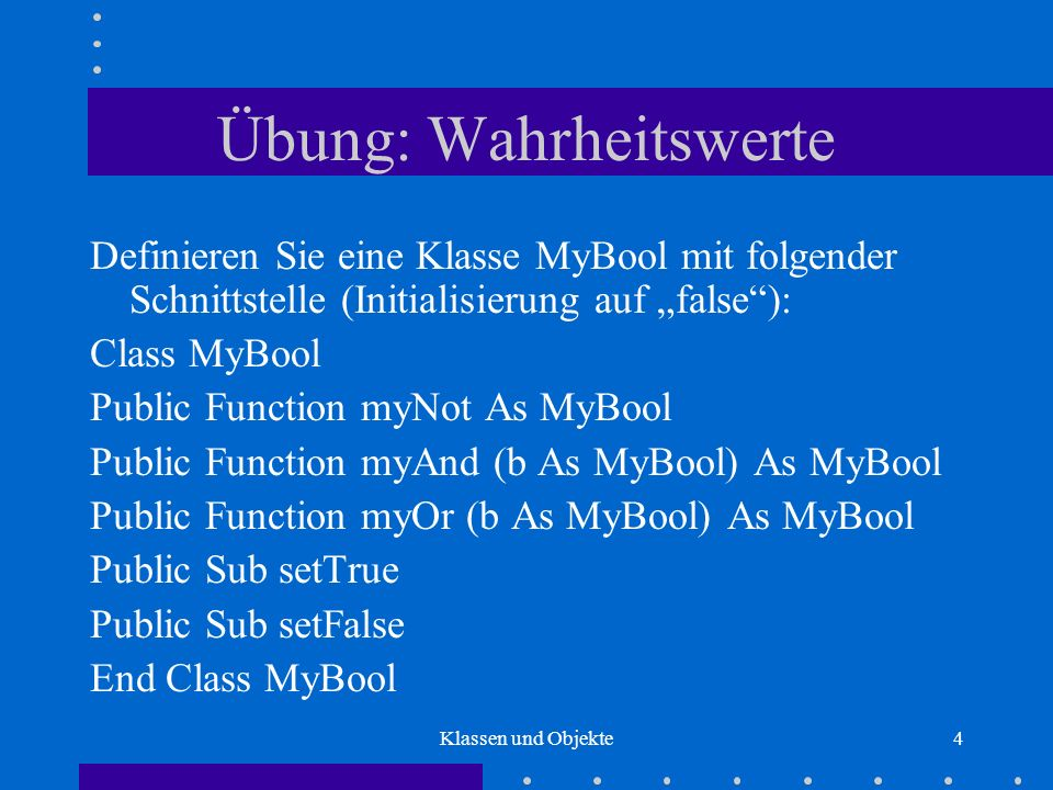 Klassen und Objekte5 Objekterzeugung Variablendeklaration und Variablenbelegung: Dim i As Integer Dim b As MyBool b = New MyBool Name: i Wert: 0 Variablen-Assoziation Name: b Variablen-Assoziation Name: b Variablen-Assoziation V1:...