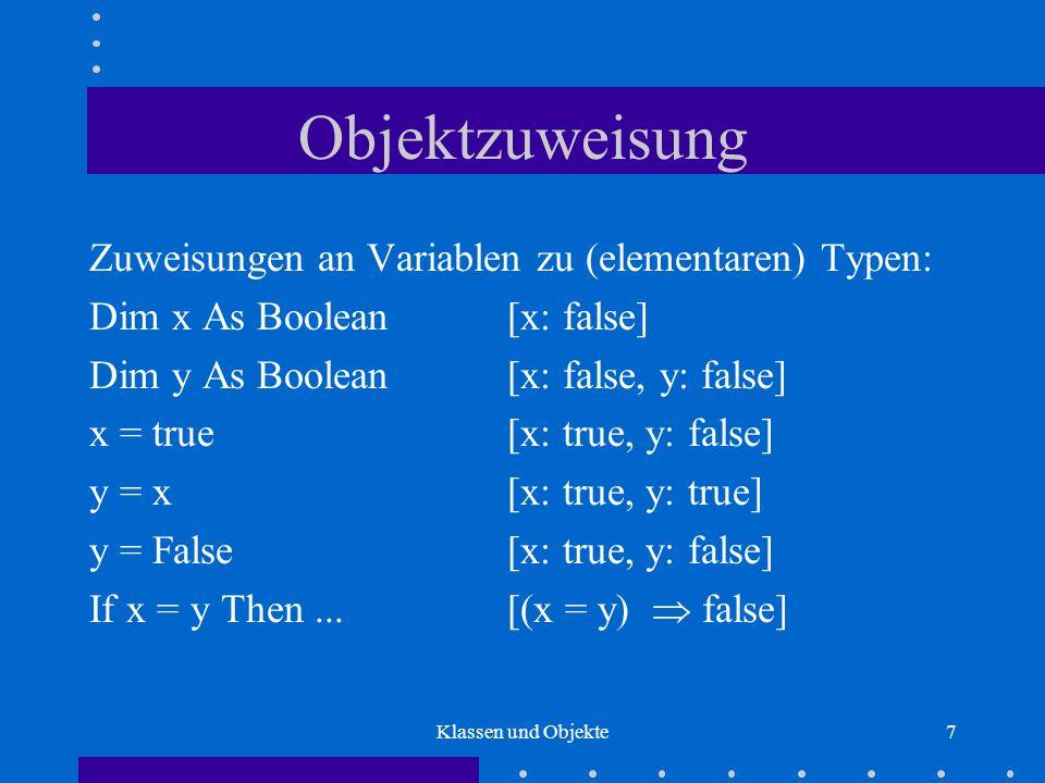 Klassen und Objekte8 Objektzuweisung Zuweisungen an Variablen zu Objekttypen: Dim x As MyBool Dim y As MyBool Set x = New MyBool Set y = New MyBool Call x.setTrue Set y = x Call y.setFalse If x Is y Then...