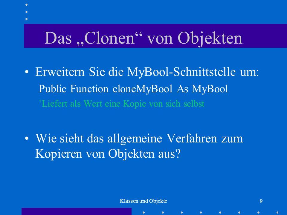Klassen und Objekte10 Objekt-Wert-Zuweisungen Zuweisungen an Variablen zu Objekttypen: Dim x As MyBool Dim y As MyBool Set x = New MyBool Set y = New MyBool Call x.setTrue Set y = x.cloneMyBool Call y.setFalse If x Is y Then...