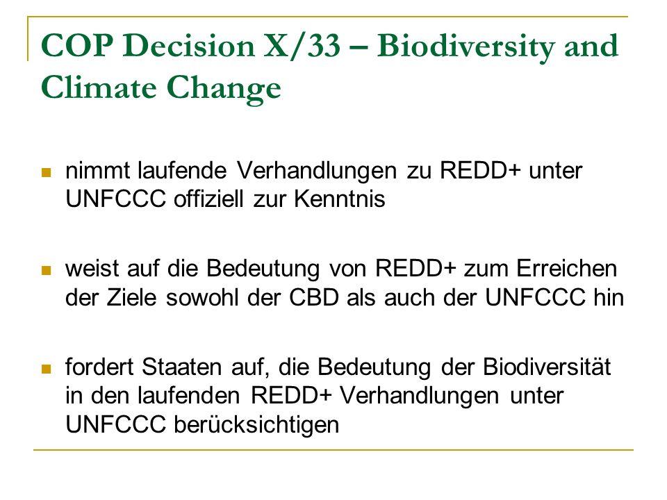 COP Decision X/33 – Biodiversity and Climate Change nimmt laufende Verhandlungen zu REDD+ unter UNFCCC offiziell zur Kenntnis weist auf die Bedeutung von REDD+ zum Erreichen der Ziele sowohl der CBD als auch der UNFCCC hin fordert Staaten auf, die Bedeutung der Biodiversität in den laufenden REDD+ Verhandlungen unter UNFCCC berücksichtigen