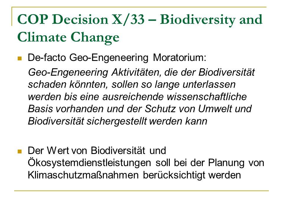 COP Decision X/33 – Biodiversity and Climate Change De-facto Geo-Engeneering Moratorium: Geo-Engeneering Aktivitäten, die der Biodiversität schaden könnten, sollen so lange unterlassen werden bis eine ausreichende wissenschaftliche Basis vorhanden und der Schutz von Umwelt und Biodiversität sichergestellt werden kann Der Wert von Biodiversität und Ökosystemdienstleistungen soll bei der Planung von Klimaschutzmaßnahmen berücksichtigt werden