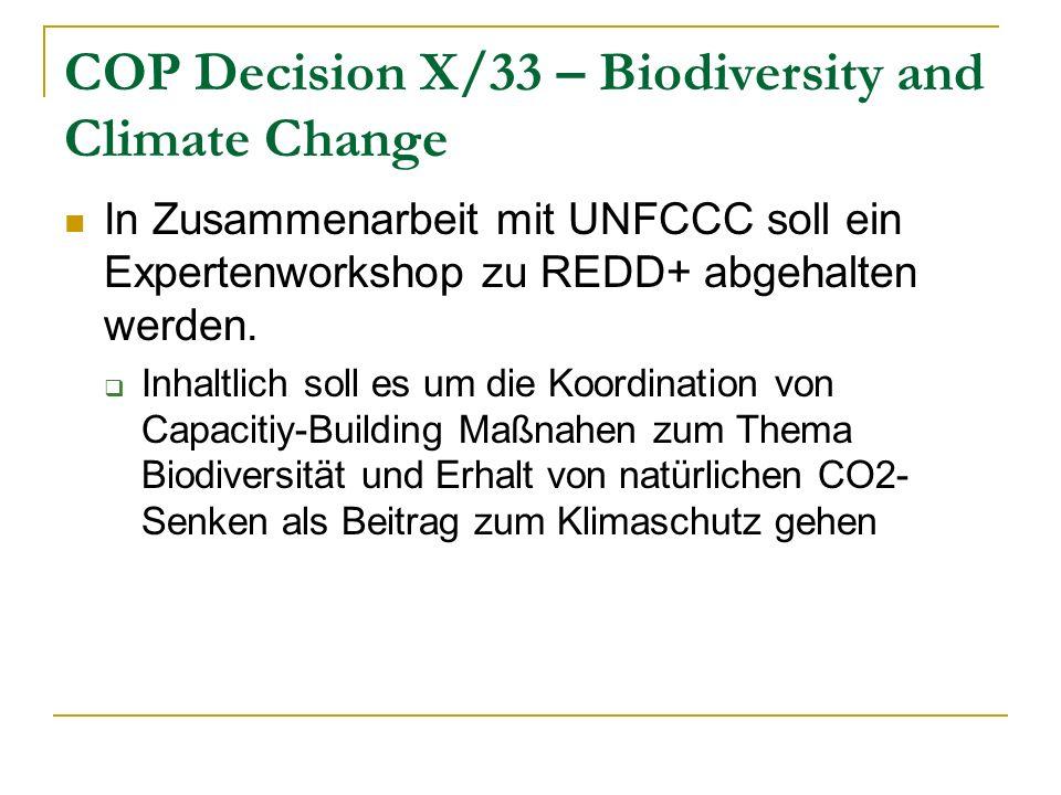 COP Decision X/33 – Biodiversity and Climate Change In Zusammenarbeit mit UNFCCC soll ein Expertenworkshop zu REDD+ abgehalten werden. Inhaltlich soll