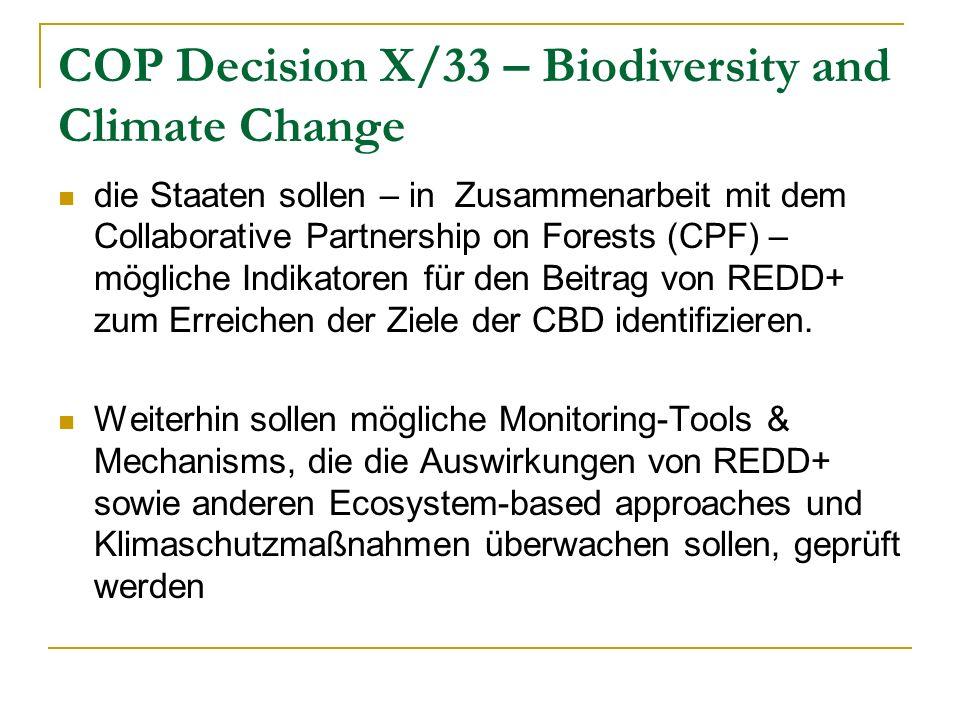 COP Decision X/33 – Biodiversity and Climate Change die Staaten sollen – in Zusammenarbeit mit dem Collaborative Partnership on Forests (CPF) – mögliche Indikatoren für den Beitrag von REDD+ zum Erreichen der Ziele der CBD identifizieren.