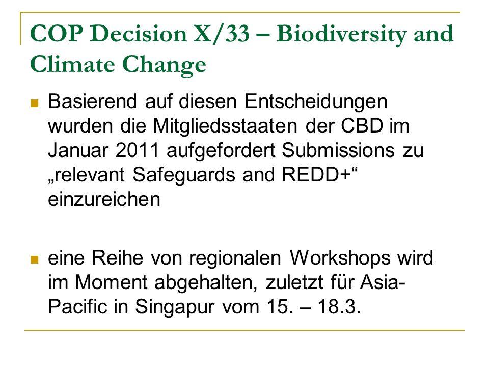 COP Decision X/33 – Biodiversity and Climate Change Basierend auf diesen Entscheidungen wurden die Mitgliedsstaaten der CBD im Januar 2011 aufgefordert Submissions zu relevant Safeguards and REDD+ einzureichen eine Reihe von regionalen Workshops wird im Moment abgehalten, zuletzt für Asia- Pacific in Singapur vom 15.