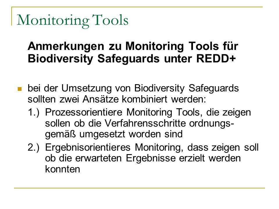 Anmerkungen zu Monitoring Tools für Biodiversity Safeguards unter REDD+ bei der Umsetzung von Biodiversity Safeguards sollten zwei Ansätze kombiniert werden: 1.) Prozessorientiere Monitoring Tools, die zeigen sollen ob die Verfahrensschritte ordnungs- gemäß umgesetzt worden sind 2.) Ergebnisorientieres Monitoring, dass zeigen soll ob die erwarteten Ergebnisse erzielt werden konnten