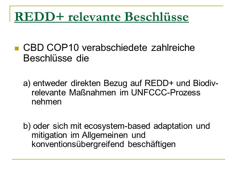 REDD+ relevante Beschlüsse CBD COP10 verabschiedete zahlreiche Beschlüsse die a) entweder direkten Bezug auf REDD+ und Biodiv- relevante Maßnahmen im UNFCCC-Prozess nehmen b) oder sich mit ecosystem-based adaptation und mitigation im Allgemeinen und konventionsübergreifend beschäftigen