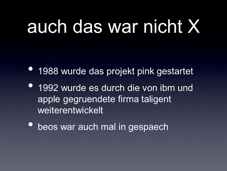 auch das war nicht X 1988 wurde das projekt pink gestartet 1992 wurde es durch die von ibm und apple gegruendete firma taligent weiterentwickelt beos war auch mal in gespaech