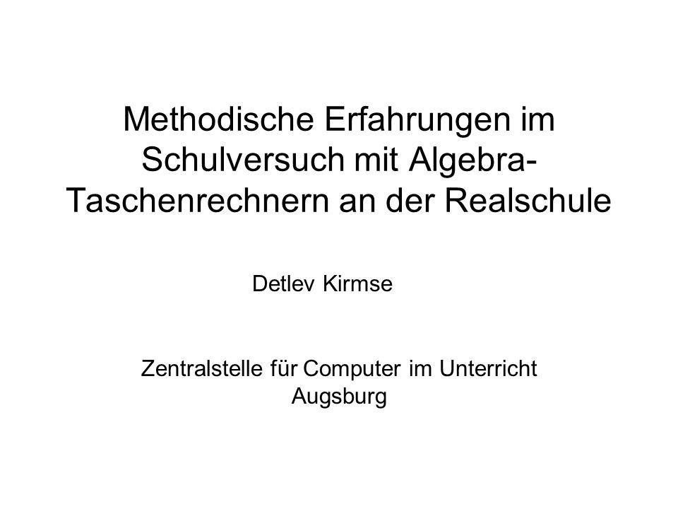 Methodische Erfahrungen im Schulversuch mit Algebra- Taschenrechnern an der Realschule Zentralstelle für Computer im Unterricht Augsburg Detlev Kirmse