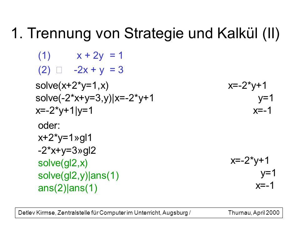 1. Trennung von Strategie und Kalkül (II) (1) x + 2y= 1 (2) -2x + y= 3 Detlev Kirmse, Zentralstelle für Computer im Unterricht, Augsburg /Thurnau, Apr