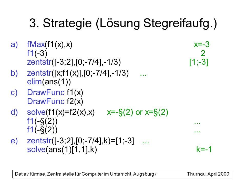 3. Strategie (Lösung Stegreifaufg.) a)fMax(f1(x),x) x=-3 f1(-3) 2 zentstr([-3;2],[0;-7/4],-1/3) [1;-3] b)zentstr([x;f1(x)],[0;-7/4],-1/3)... elim(ans(
