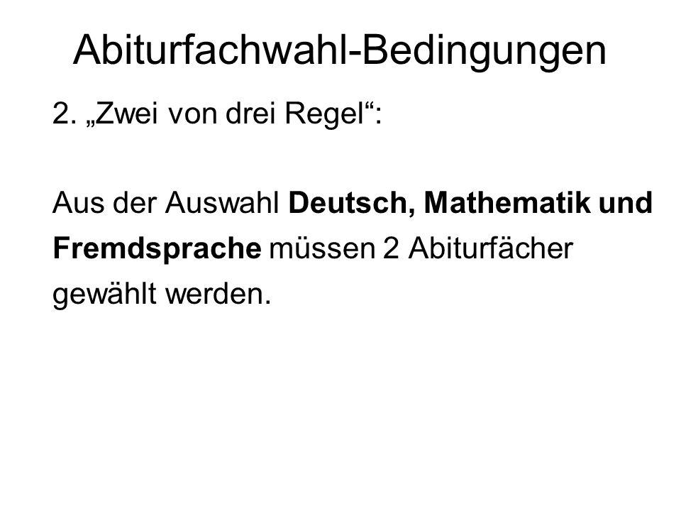 Abiturfachwahl-Bedingungen 2. Zwei von drei Regel: Aus der Auswahl Deutsch, Mathematik und Fremdsprache müssen 2 Abiturfächer gewählt werden.